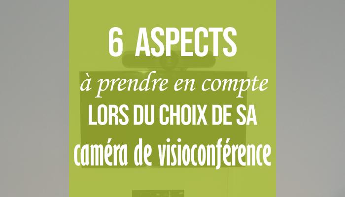 6 aspects à prendre en compte lors du choix de sa caméra de visioconférence