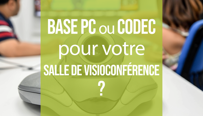 Base Codec ou base PC pour votre solution de visioconférence dans votre salle de réunion ?