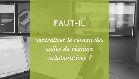 Faut-il centraliser le réseau des salles de réunion collaboratives ?