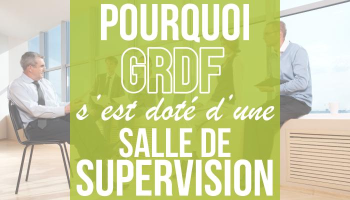 Pourquoi GRDF s'est doté d'une salle de supervision ?