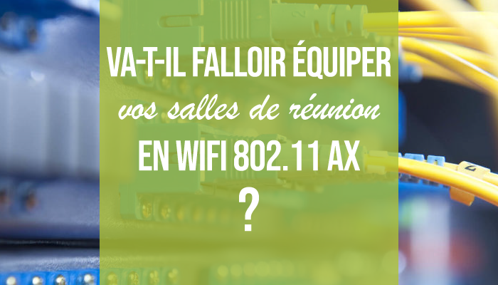 Va t-il falloir équiper vos salles de réunion en WIFI 802.11 AX ?