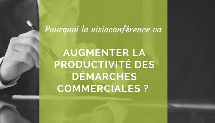 Pourquoi la visioconférence va augmenter la productivité des démarches commerciales?